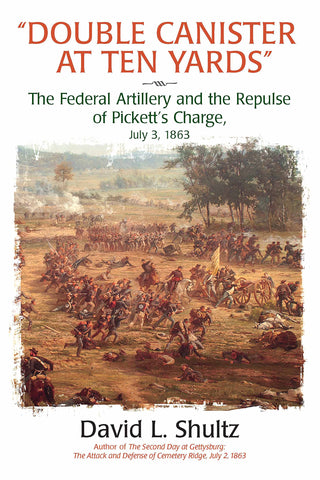"""Double Canister at Ten Yards"": The Federal Artillery and the Repulse of Pickett's Charge, July 3, 1863"