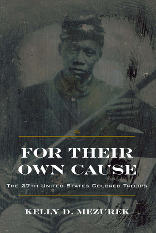 For Their Own Cause: The 27th United States Colored Troops