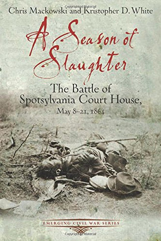 A Season of Slaughter: The Battle of Spotsylvania Court House, May 8-21, 1864 (Emerging Civil War Series)