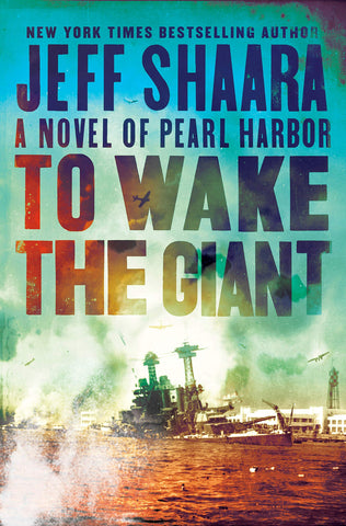 To Wake the Giant: A Novel of Pearl Harbor by Jeff Shaara
