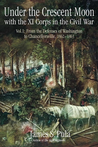 Under the Crescent Moon with the XI Corps in the Civil War. Volume 1: From the Defenses of Washington to Chancellorsville, 1862-1863