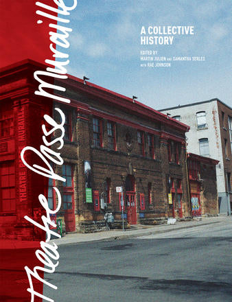 Theatre Passe Muraille A Collective History Edited by Martin Julien & Samantha Serles With Rae Johnson
