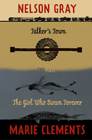 Talker's Town and The Girl Who Swam Forever by Marie Clements & Nelson Gray