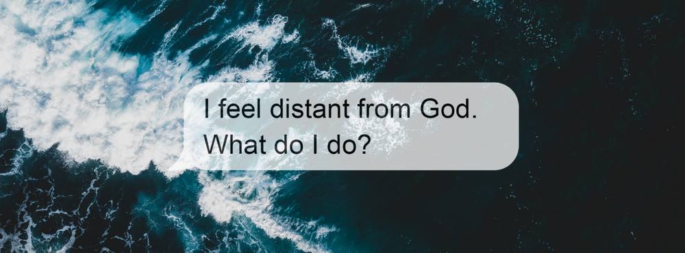 I feel distant from God. What do I do?
