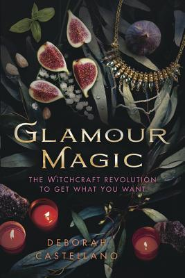 Glamour Magic: The Witchcraft Revolution to Get What You Want by Deborah Castellano