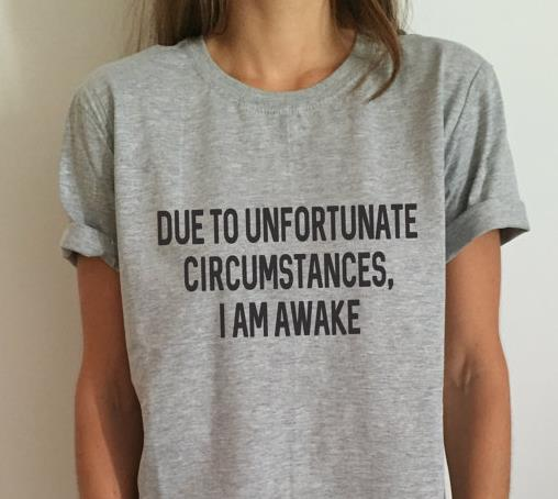 Due to unfortunate circumstances, i am awake Women T shirt Cotton Casual Funny Shirt - luxuryandme.com