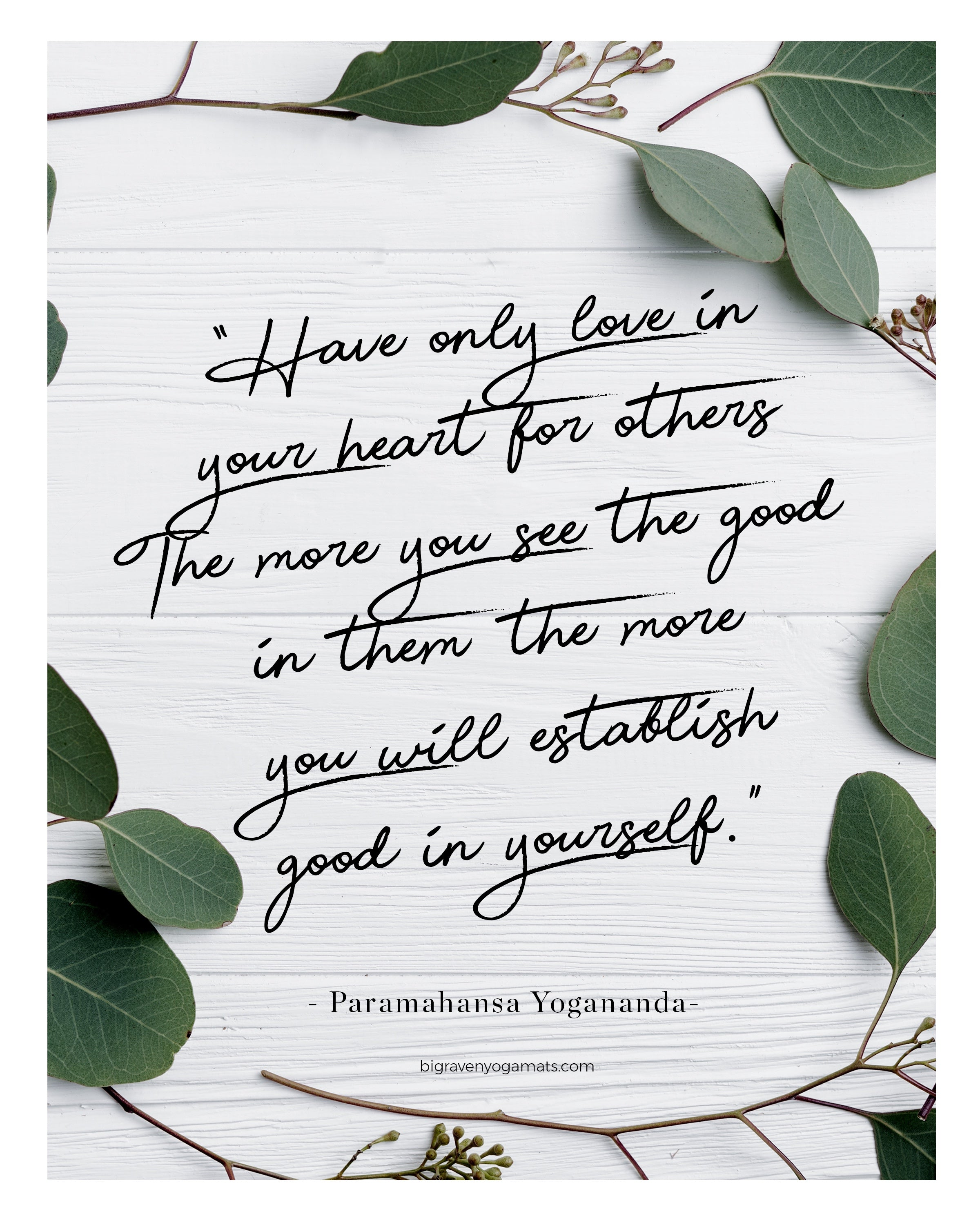 Have only love in your heart for others. The more you see the good in them the more you will establish good in yourself. Paramahansa Yogananda.