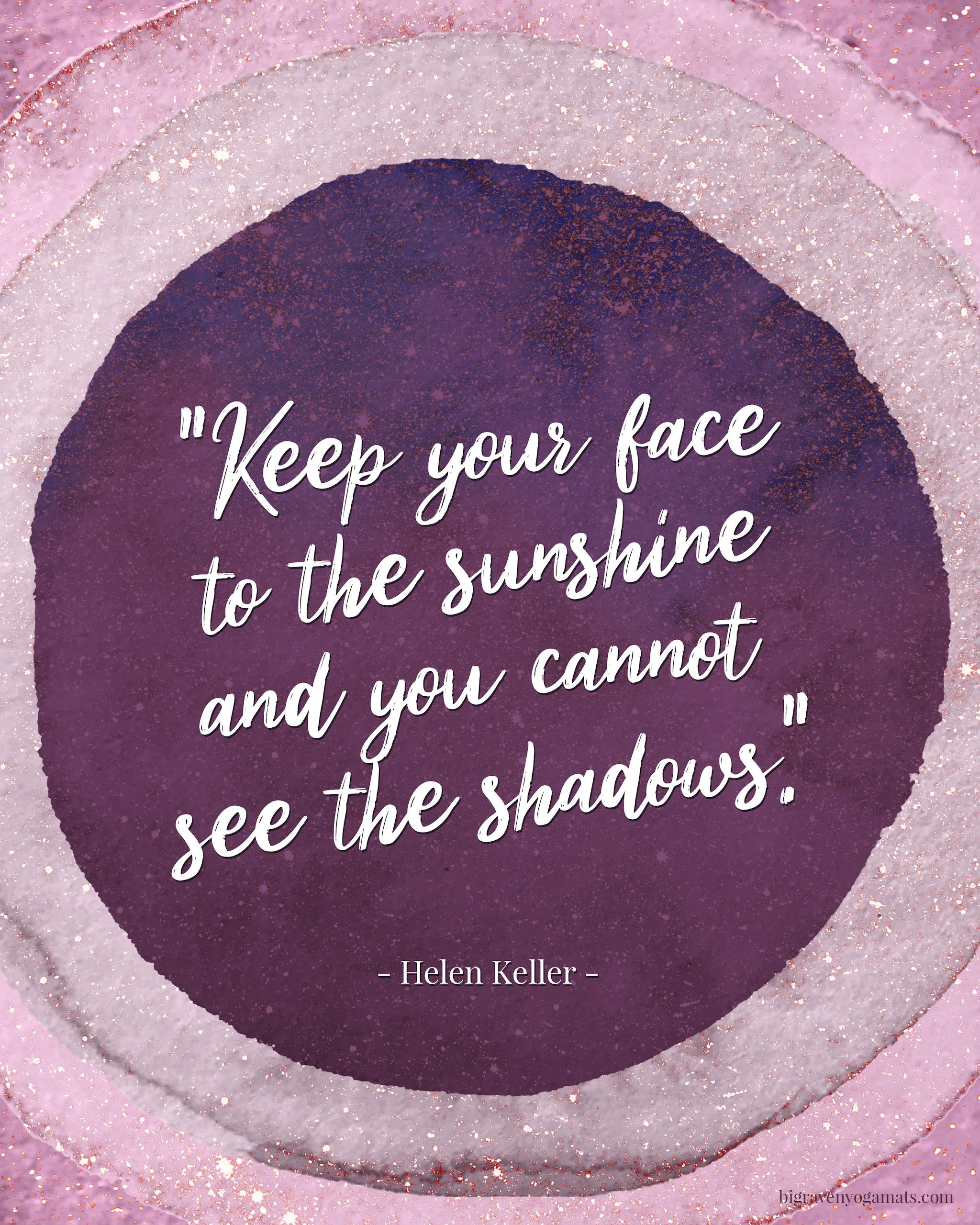 Quote: Keep your face to the sunshine and you cannot see the shadows. Helen Keller.