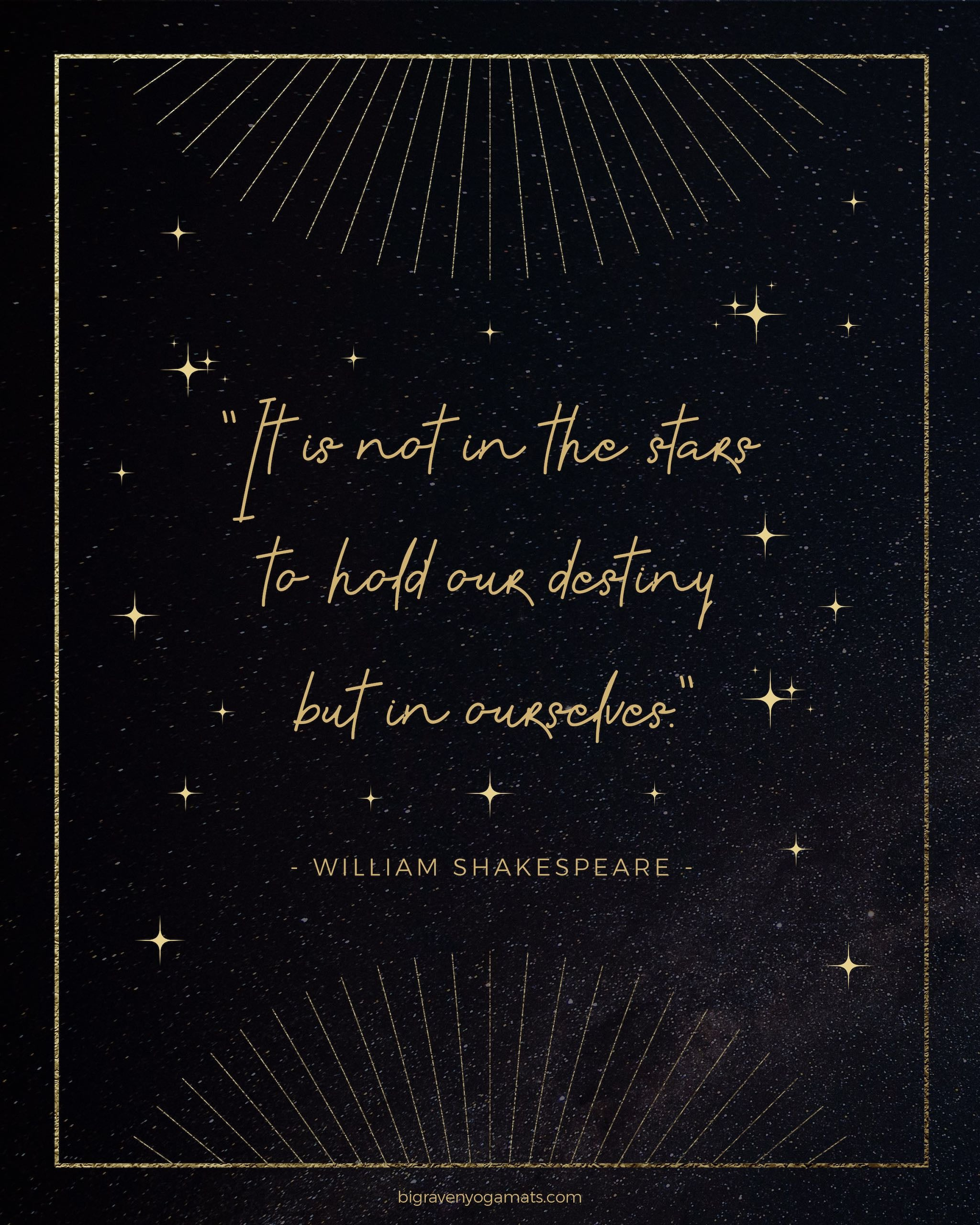 Quote: It is not in the stars to hold our destiny but in ourselves. William Shakespeare