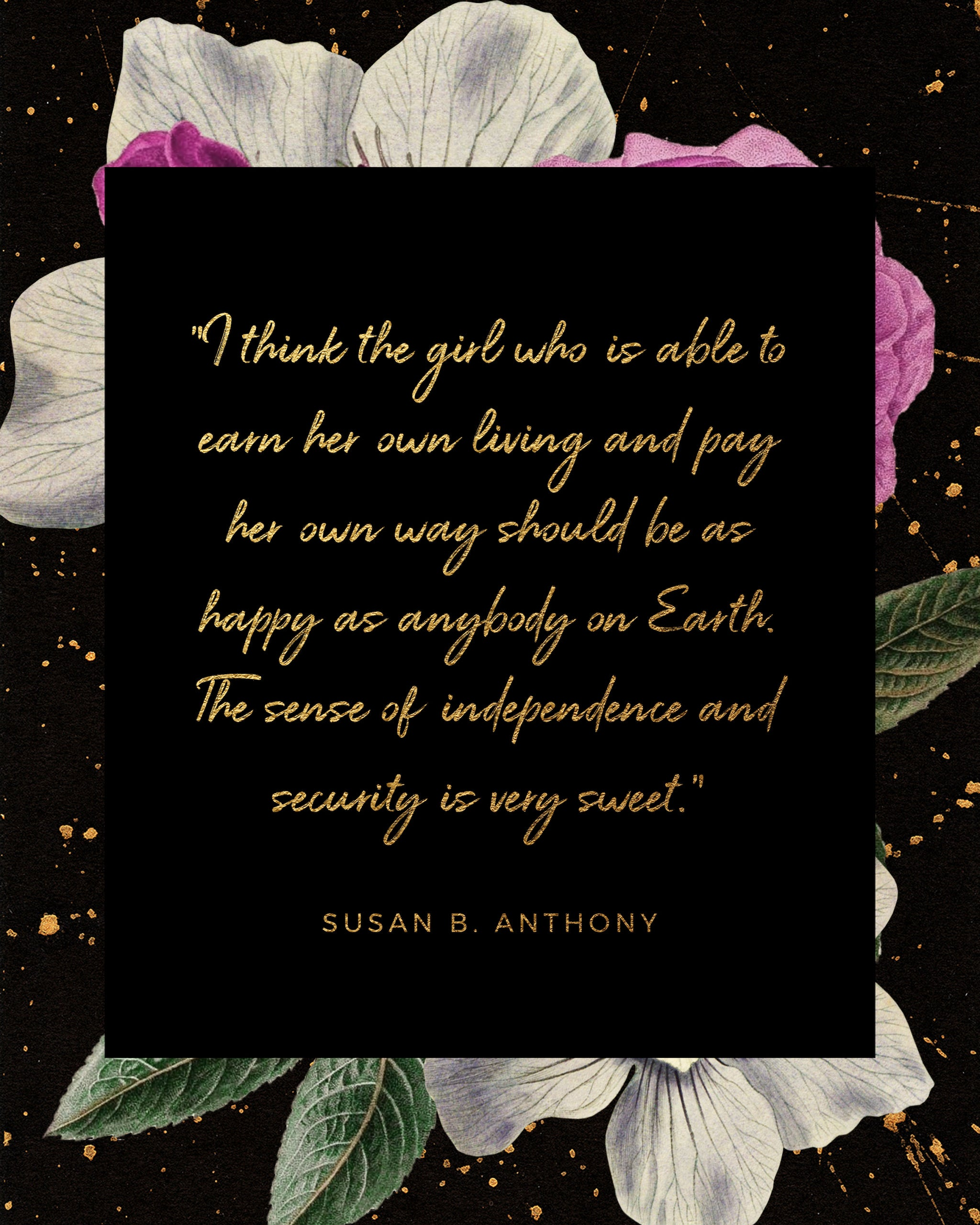 Quote: I think the girl who is able to earn her own living and pay her own way should be as happy as anybody on Earth. The sense of independence and security is very sweet. Susan B. Anthony