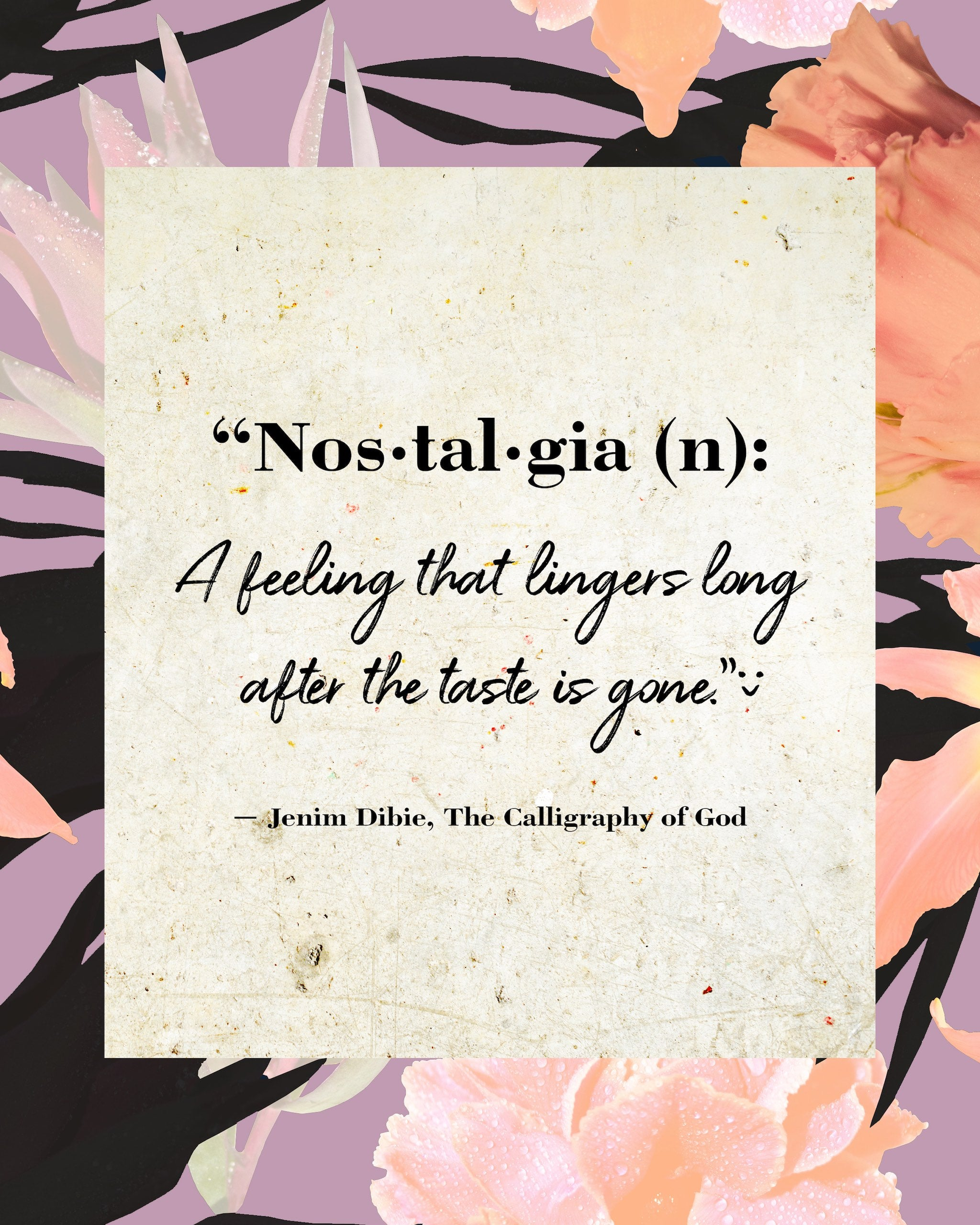 Quote: Nos•tal•gia (n): A feeling that lingers long after the taste is gone. Jenim Dibies