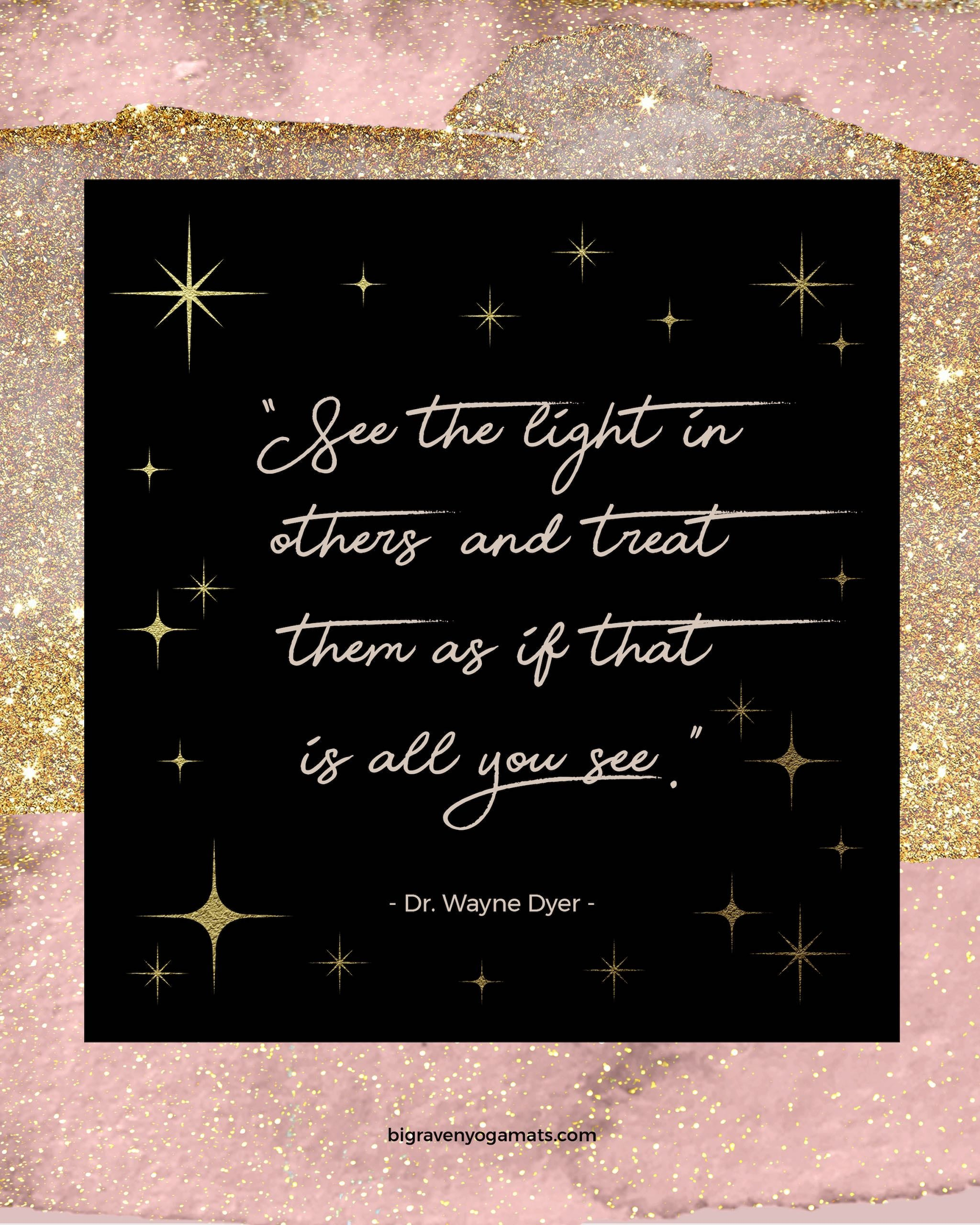 Quote: See the light in others, and treat them as if that is all you see. Dr. Wayne Dyer