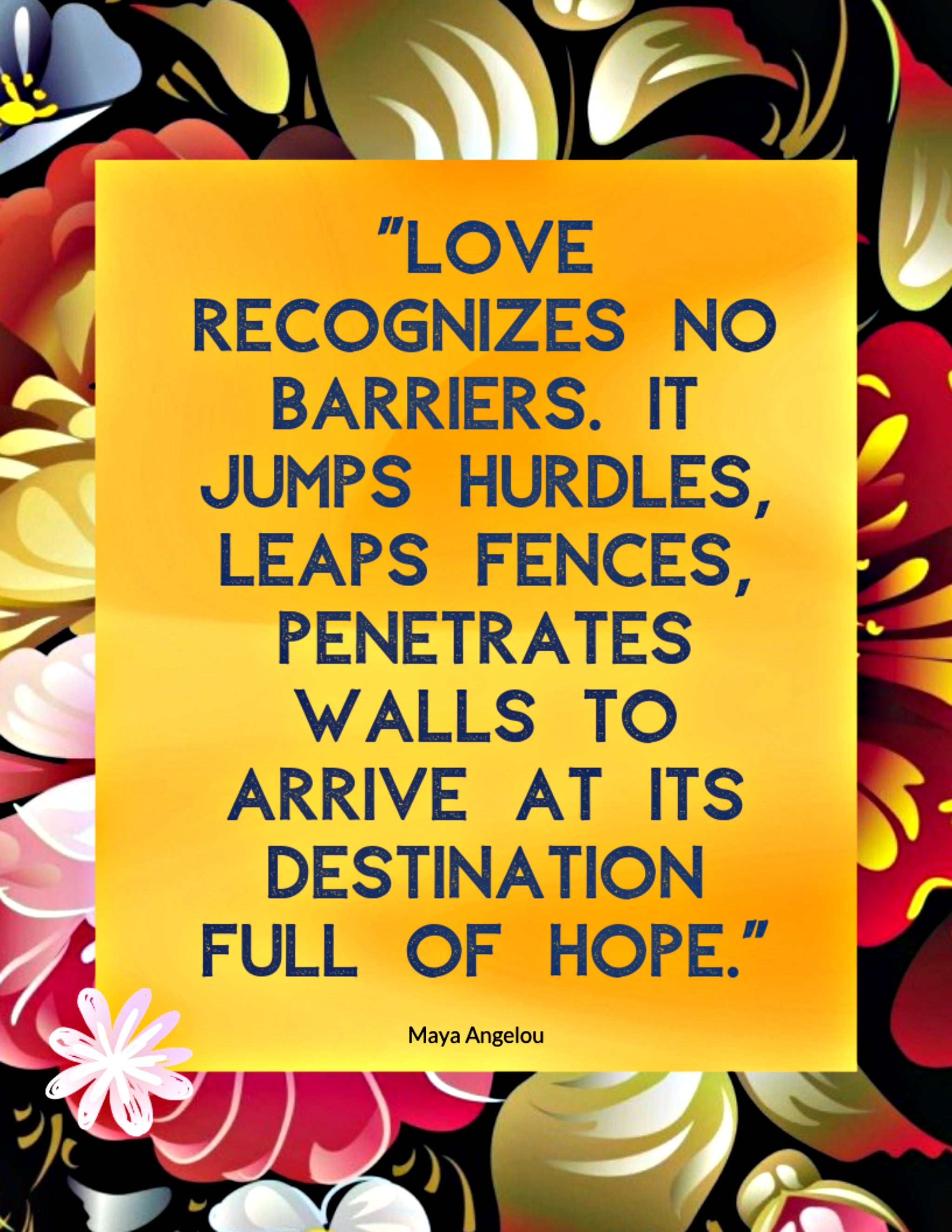 Quote: Love recognizes no barriers. It jumps hurdles, leaps fences, penetrates walls to arrive at its destination full of hope. Maya Angelou