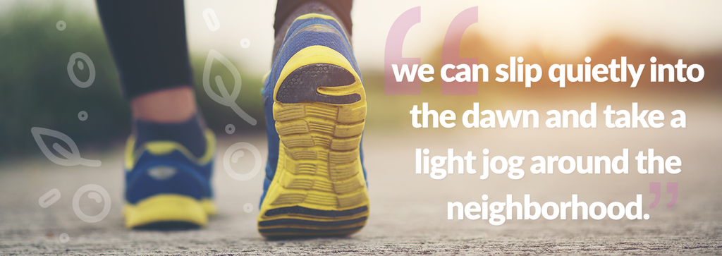 we can slip quietly into the dawn and take a light jog around the neighborhood.