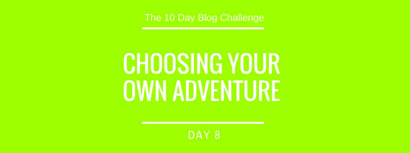 Day 8: Choosing your own adventure