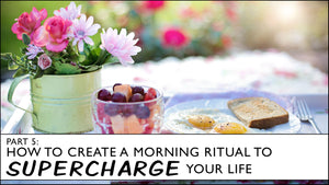 How to Create a Morning Ritual to Supercharge Your Life
