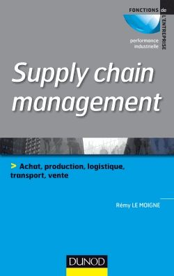 Supply Chain Management - Achat, Production, Logistique, Transport, Vente Rémy Le Moigne