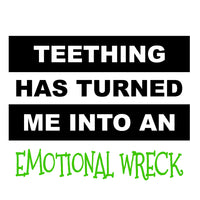 Teething Has Turned Me Into An Emotional Wreck (t-shirt/bodysuit)