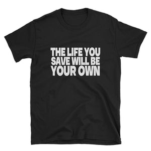 THE LIFE YOU SAVE WILL BE YOUR OWN Unisex T-Shirt