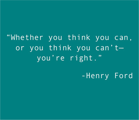 Whether you think you can or you think you can't you're right - Henry Ford