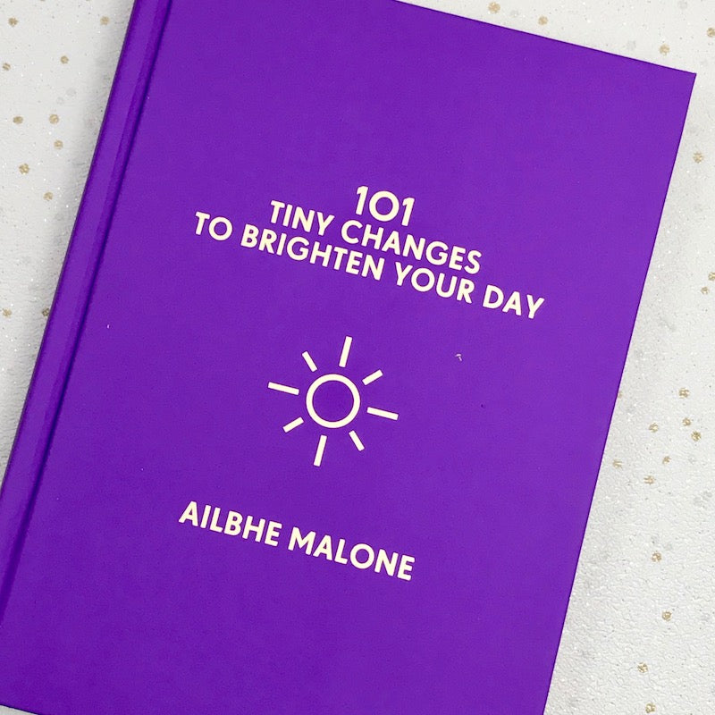 101 Tiny Changes To Brighten Your Day - Ailbhe Malone