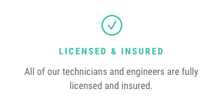 Licensed & Insured — All of our technicians and engineers are fully licensed and insured.