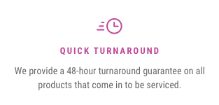 Quick Turnaround — We provide a 48-hour turnaround guarantee on all products that come in to be serviced.