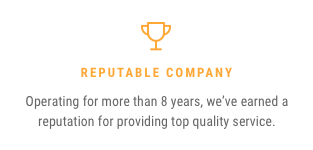 Reputable Company — Operating for more than 8 years, we've earned a reputation for providing top quality service.