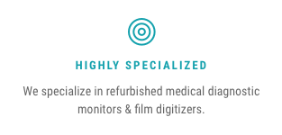 Highly Specialized — We specialize in refurbished medical diagnostic monitors & film digitizers