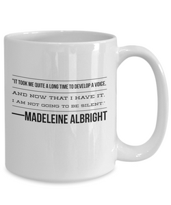 Madeleine Albright -- It took me quite a long time to develop a voice/ and now that I have it/ I am not going to be silent.