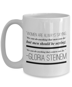 Gloria Steinem -- Women are always saying/'We can do anything that men can do' but men should be saying/'We can do anything that women can do.