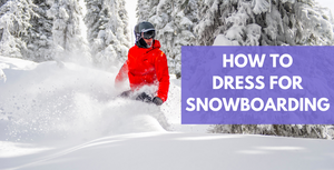How To Dress For Snowboarding Guide
