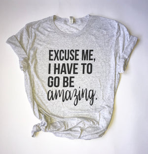 """Excuse Me, I Have To Go Be Amazing"" Triblend T Shirt - Saylor Design Co"
