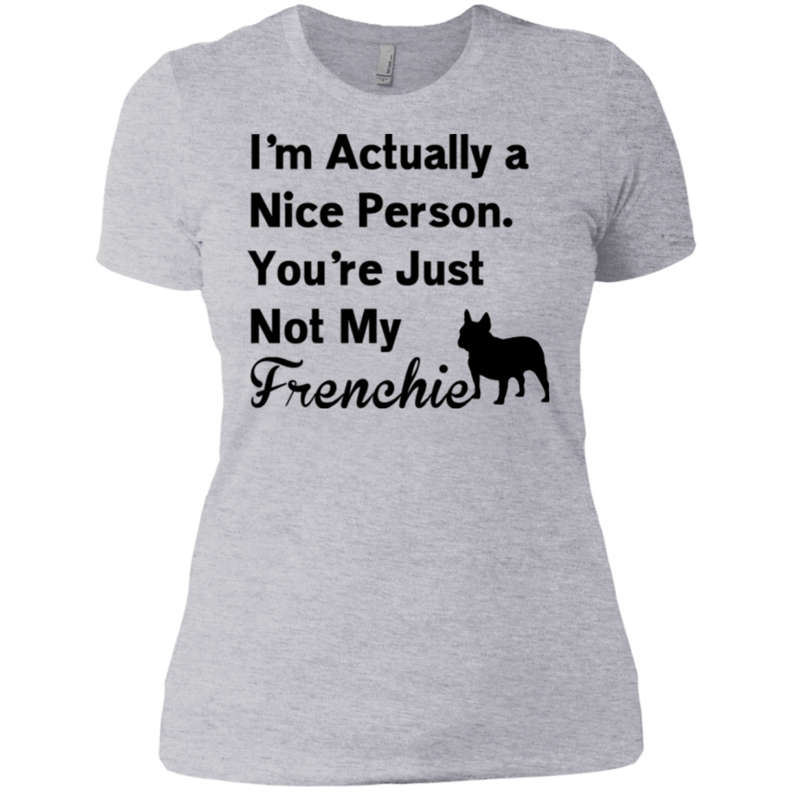 I Am Nice You're Not My Frenchie Womens Boyfriend Fit T-Shirt - Women's Tees I Love Frenchie Bulldogs
