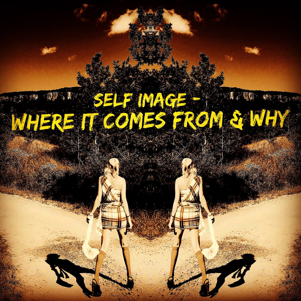 SELF IMAGE - WHERE IT COMES FROM & WHY