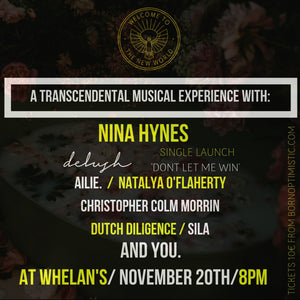 Welcome To The New World with Nina Hynes, Delush 'Don't Let Me Win' Launch Party, Ailie., Natalya O'Flaherty, Strange By Nature, Sila, Dutch Diligence & Christopher Colm Morrin- Whelans nov 20th, 8pm
