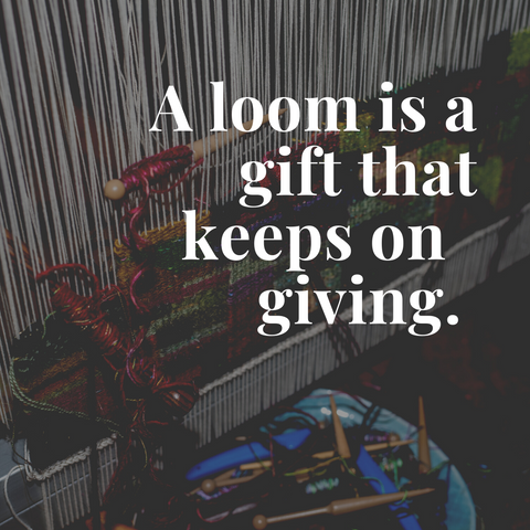 a loom is a gift that keeps on giving