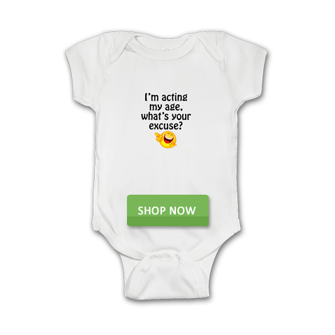 I'm acting my age, what's your excuse? Baby onesie shirt.