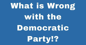 What is Wrong with the Democratic Party!?