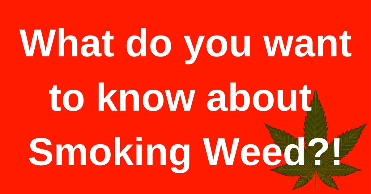What do you want to know about Smoking Weed!?