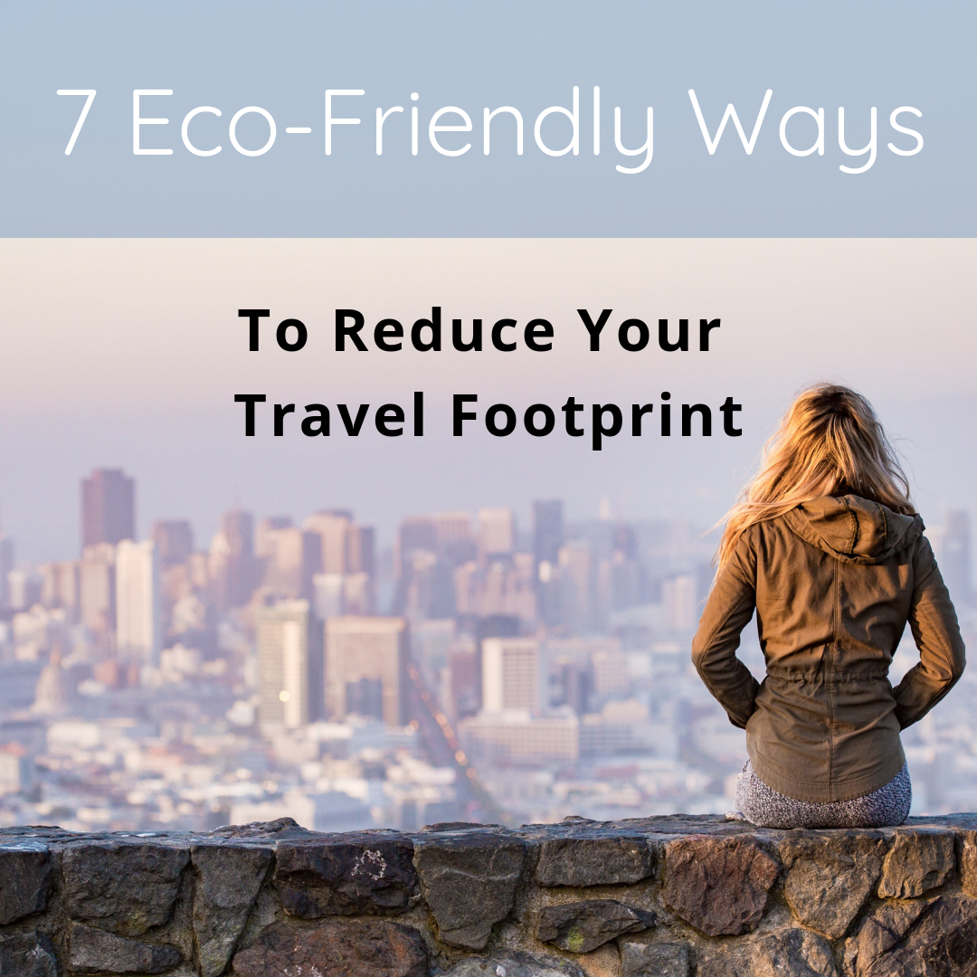 7 Eco-Friendly Ways To Reduce Your Travel Footprint