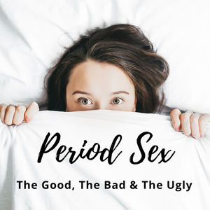 Period Sex: The Good, The Bad, The Ugly