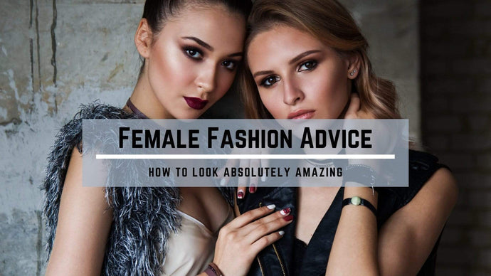 Female Fashion Advice: How to Look Absolutely Amazing
