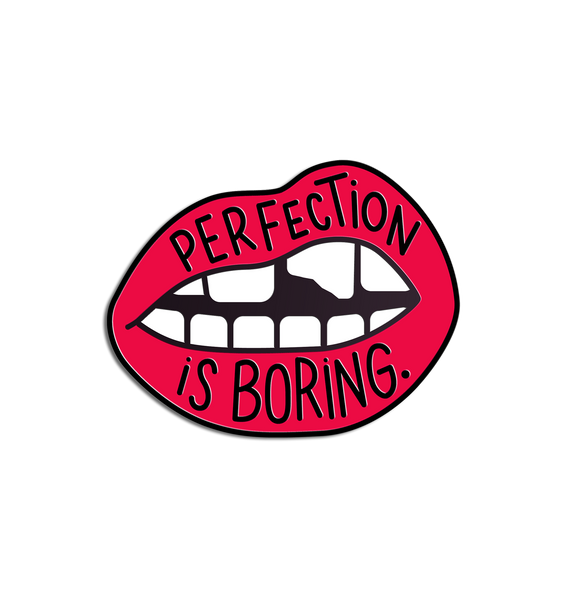 perfection is boring pin sorry i have no filter