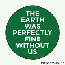 Ephemera Button-The Earth Was Perfectly Fine Without Us