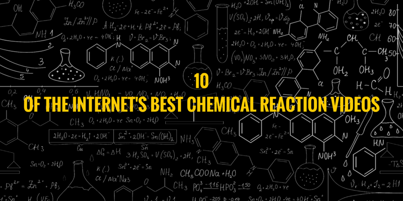 10 OF THE INTERNET'S BEST CHEMICAL REACTION VIDEOS