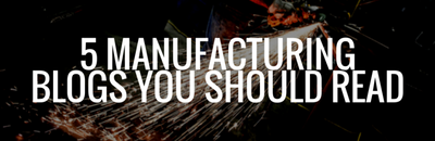 5 MANUFACTURING BLOGS YOU SHOULD READ