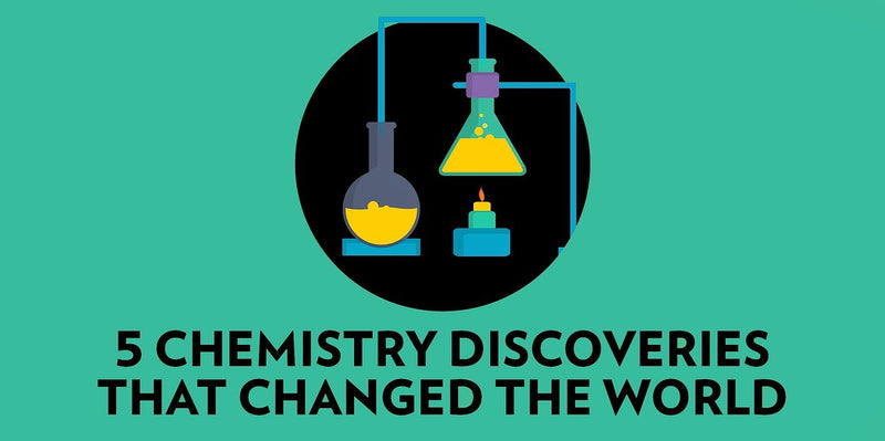 5 CHEMISTRY DISCOVERIES THAT CHANGED THE WORLD
