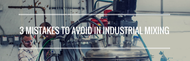 3 MISTAKES TO AVOID IN INDUSTRIAL MIXING
