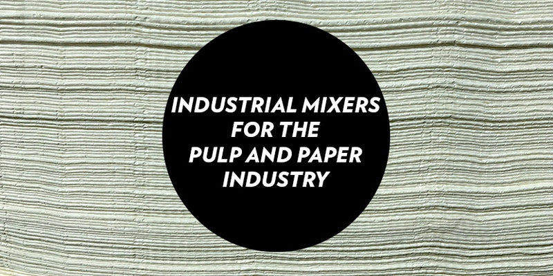 INDUSTRIAL MIXERS FOR THE PULP AND PAPER INDUSTRY